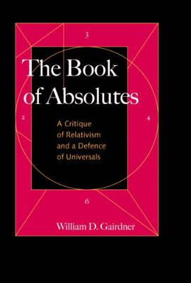 The Book of Absolutes A Critique of Relativism and a Defence of Universals by William D. Gairdner