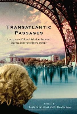 Transatlantic Passages Literary and Cultural Relations between Quebec and Francophone Europe by Paula Ruth Gilbert, Milena Santoro