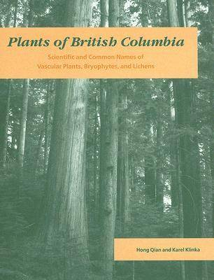Plants of British Columbia Scientific and Common Names of Vascular Plants, Bryophytes, and Lichens by Hong Qian, Karel Klinka