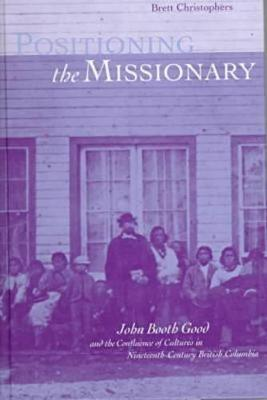 Positioning the Missionary John Booth Good and the Confluence of Cultures in Nineteenth-Century British Columbia by Brett Christophers