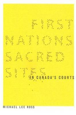 First Nations Sacred Sites in Canada's Courts by Michael Lee Ross