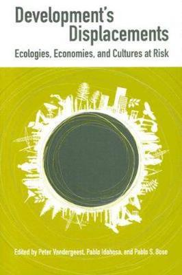 Development's Displacements Economies, Ecologies, and Cultures at Risk by Peter Vandergeest