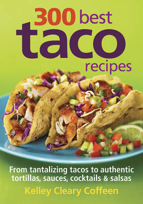 300 Best Taco Recipes From Tantalizing Tacos to Authentic Tortillas, Sauces, Cocktails and Salsas by Kelley Cleary Coffeen