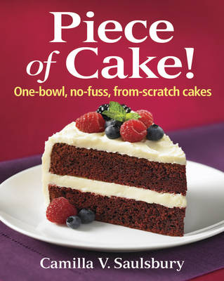 Piece of Cake! One-bowl, No-fuss, From-scratch Cakes by Camilla V. Saulsbury