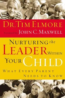 Nurturing the Leader Within Your Child What Every Parent Needs to Know by Tim Elmore