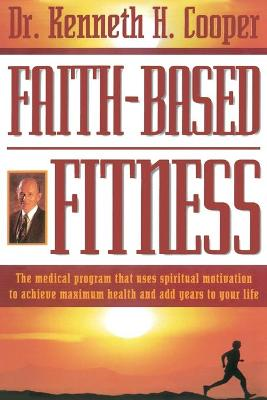 Faith-Based Fitness by Kenneth H. Cooper