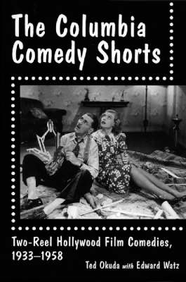 The Columbia Comedy Shorts Two-reel Hollywood Film Comedies, 1933-58 by Ted Okuda, Edward Watz