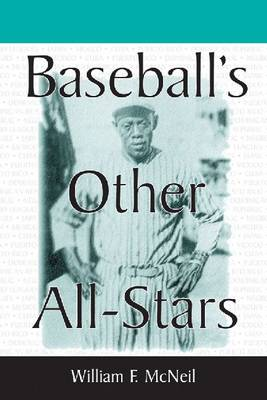Baseball's Other All Stars The Greatest Players from the Negro Leagues, the Japanese Leagues, the Mexican League and the Pre-1960 Winter Leagues in Cuba, Puerto Rica and the Dominican Republic by William F. McNeil