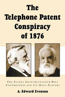The Telephone Patent Conspiracy of 1876 The Elisha Gray-Alexander Bell Controversy and Its Many Players by A.Edward Evenson
