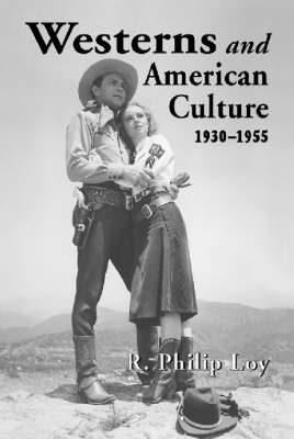 Westerns and American Culture, 1930-1955 by R.Philip Loy