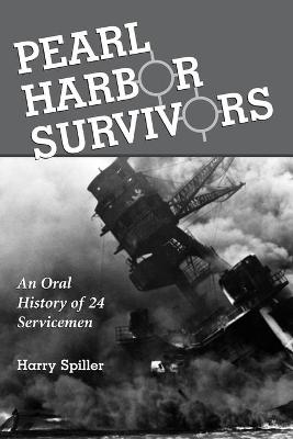Pearl Harbor Survivors An Oral History of 24 Servicemen by Harry Spiller