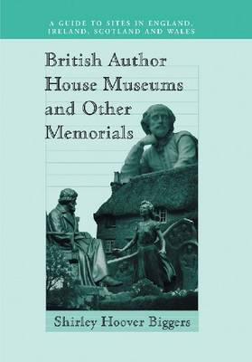 British Author House Museums and Other Memorials A Guide to Sites in England, Ireland, Scotland and Wales by Shirley Hoover Biggers