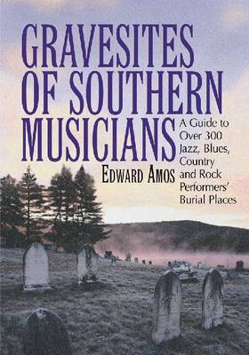 Gravesites of Southern Musicians A Guide to Over 300 Jazz, Blues, Country and Rock Performers' Burial Places by Edward Amos