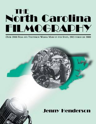 The North Carolina Filmography Over 2000 Film and Television Works Made in the State, 1905 Through 2000 by Jenny Henderson