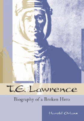 T.E.Lawrence Biography of a Broken Hero by Harold Orlans