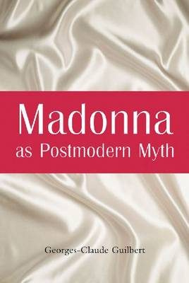 Madonna as Postmodern Myth How One Star's Self-construction Rewrites Sex, Gender, Hollywood and the American Dream by Georges-Claude Guilbert