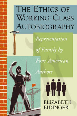 The Ethics of Working Class Autobiography Representation of Family by Four American Authors by Elizabeth Bidinger