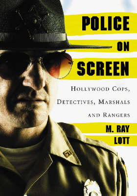 Police on Screen Hollywood Cops, Detectives, Marshals and Rangers by M. Ray Lott