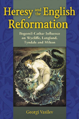 Heresy and the English Reformation Bogomil-Cathar Influence on Wycliffe, Langland, Tyndale and Milton by Georgi Vasilev