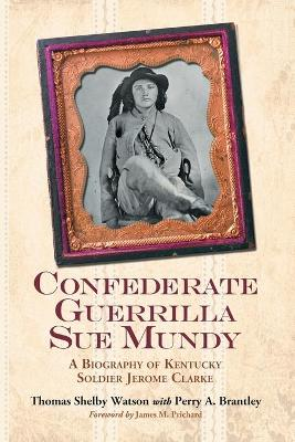 Confederate Guerrilla Sue Mundy A Biography of Kentucky Soldier Jerome Clarke by Perry A. Brantley, Thomas Shelby Watson, James M. Prichard