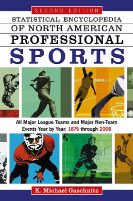 Statistical Encyclopedia of North American Sports All Professional Teams and Major Non-team Events Year by Year, 1876 Through 2006 by K.Michael Gaschnitz