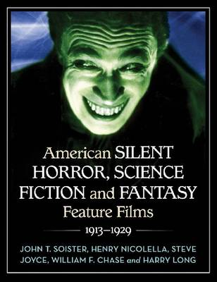 American Silent Horror, Science Fiction and Fantasy Feature Films, 1913-1929 by John T. Soister, Henry Nicolella, Steve Joyce, William F. Chase