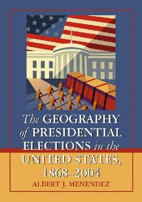 The Geography of Presidential Elections in the United States, 1868-2004 by Albert J Menendez