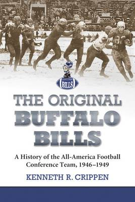 The Original Buffalo Bills A History of the All-America Football Conference Team, 1946-1949 by Kenneth R. Crippen