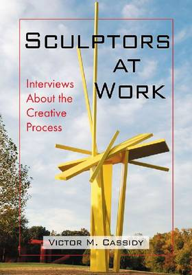Sculptors at Work Interviews About the Creative Process by Victor M. Cassidy