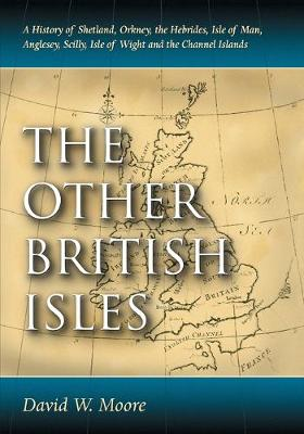 The Other British Isles A History of Shetland, Orkney, the Hebrides, Isle of Man, Anglesey, Scilly, Isle of Wight and the Channel Islands by David W. Moore