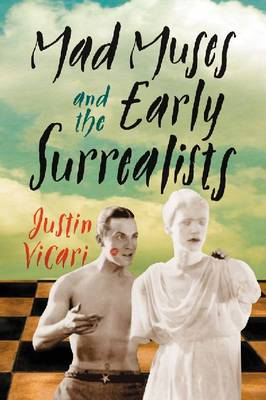Mad Muses and the Early Surrealists by Justin Vicari