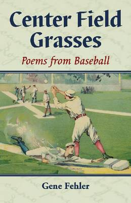 Center Field Grasses Poems from Baseball by Gene Fehler