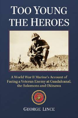 Too Young the Heroes A World War II Marine's Account of Facing a Veteran Enemy at Guadalcanal, the Solomons and Okinawa by George Lince