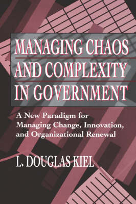 Managing Chaos and Complexity in Government A New Paradigm for Managing Change, Innovation, and Organizational Renewal by L. Douglas Kiel