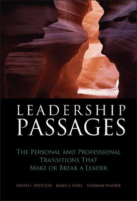 Leadership Passages The Personal and Professional Transitions That Make Or Break a Leader by David L. Dotlich, James Noel, Norman Walker
