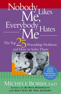 Nobody Likes Me, Everybody Hates Me The Top 25 Friendship Problems and How to Solve Them by Michele Borba