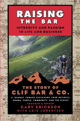 Raising the Bar Integrity and Passion in Life and Business - The Story of Clif Bar & Co. by Gary Erickson, Lois Lorentzen