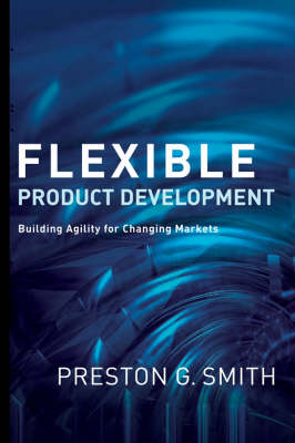 Flexible Product Development Building Agility for Changing Markets by Preston G. Smith