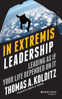 In Extremis Leadership Leading As If Your Life Depended On It by Thomas A. Kolditz, Joseph W. Pfeifer