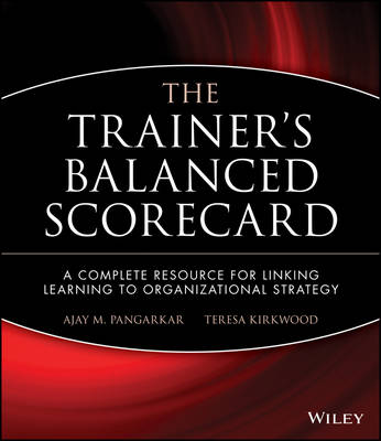 The Trainer's Balanced Scorecard A Complete Resource for Linking Learning to Organizational Strategy by Ajay M. Pangarkar, Teresa Kirkwood