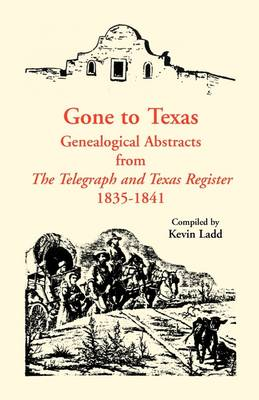 Gone to Texas Genealogical Abstracts from the Telegraph and Texas Register, 1835-1841 by Kevin Ladd