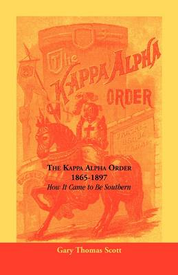 The Kappa Alpha Order, 1865-1897 How It Came to Be Southern by Gary Scott