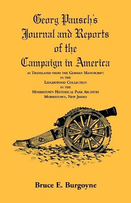 Georg Pausch's Journal and Reports of the Campaign in America, as Translated from the German Manuscript in the Lidgerwood Collection in the Morristown Historical Park Archives, Morristown, N.J. by Cap Pausch, Bruce E Burgoyne