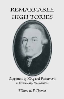 Remarkable High Tories Supporters of King and Parliament in Revolutionary Massachusetts by William H B Thomas