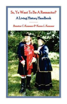 So, Ye Want to Be a Reenactor? a Living History Handbook by Brenton C Kemmer, Karen L Kemmer
