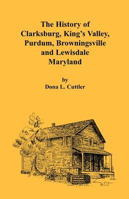 The History of Clarksburg, King's Valley, Purdum, Browningsville and Lewisdale [Maryland] by Dona Cuttler