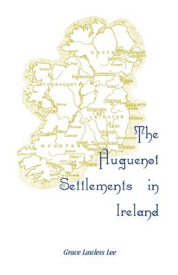 The Huguenot Settlements in Ireland by Grace Lawless Lee