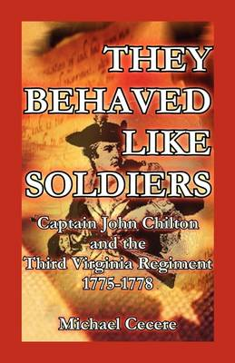 They Behaved Like Soldiers Captain John Chilton and the Third Virginia Regiment 1775-1778 by Michael Cecere