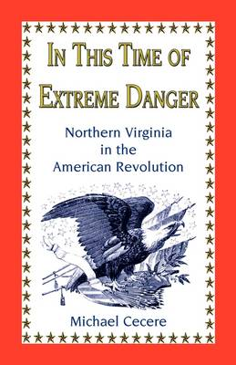 In This Time of Extreme Danger Northern Virginia in the American Revolution by Michael Cecere