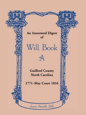 An Annotated Digest of Will Book a Guilford County, North Carolina, 1771-May Court 1816 by Jane Smith Hill
